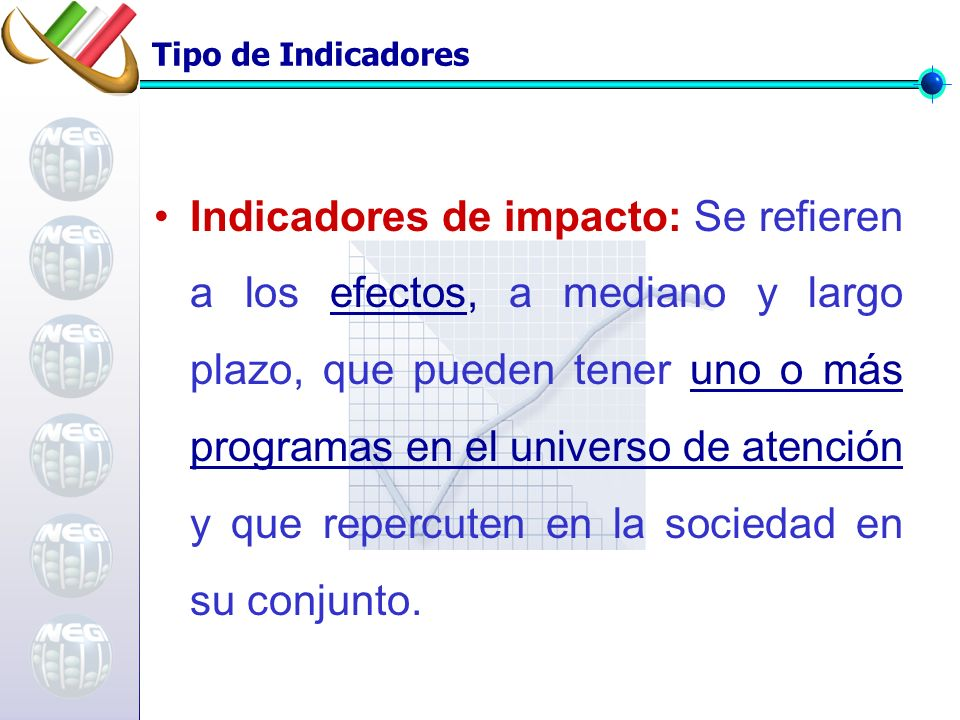Tipo de Indicadores Indicadores de impacto: Se refieren a los efectos, a mediano y largo plazo, que pueden tener uno o más programas en el universo de atención y que repercuten en la sociedad en su conjunto.