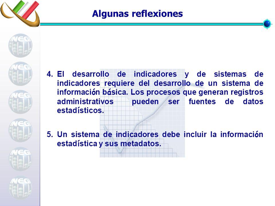 Algunas reflexiones 5.Un sistema de indicadores debe incluir la informaci ó n estad í stica y sus metadatos. 4.El desarrollo de indicadores y de siste