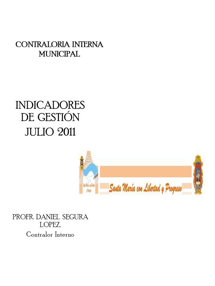 CONTRALORIA INTERNA MUNICIPAL INDICADORES DE GESTIÓN JULIO 2011 PROFR. DANIEL SEGURA LOPEZ. Contralor Interno