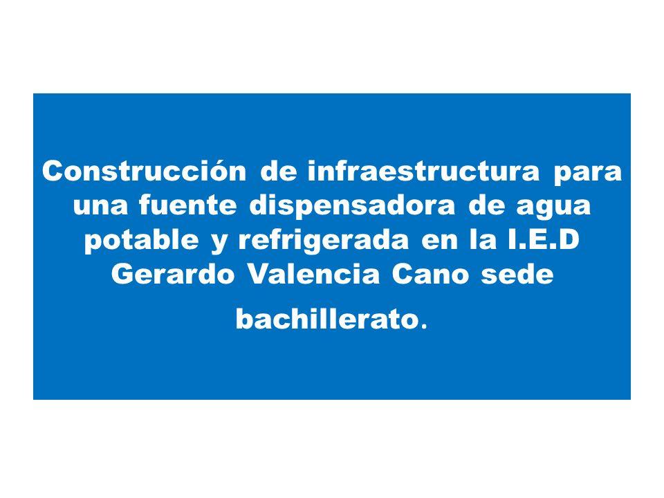 Construcción de infraestructura para una fuente dispensadora de agua potable y refrigerada en la I.E.D Gerardo Valencia Cano sede bachillerato.