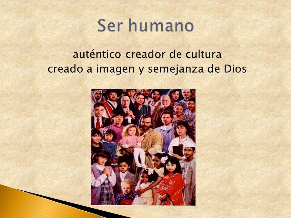 auténtico creador de cultura creado a imagen y semejanza de Dios