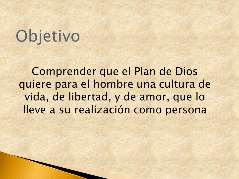 Objetivo Comprender que el Plan de Dios quiere para el hombre una cultura de vida, de libertad, y de amor, que lo lleve a su realización como persona