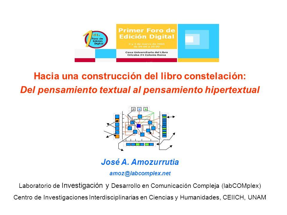 Hacia una construcción del libro constelación: Del pensamiento textual al pensamiento hipertextual José A. Amozurrutia amoz@labcomplex.net Laboratorio