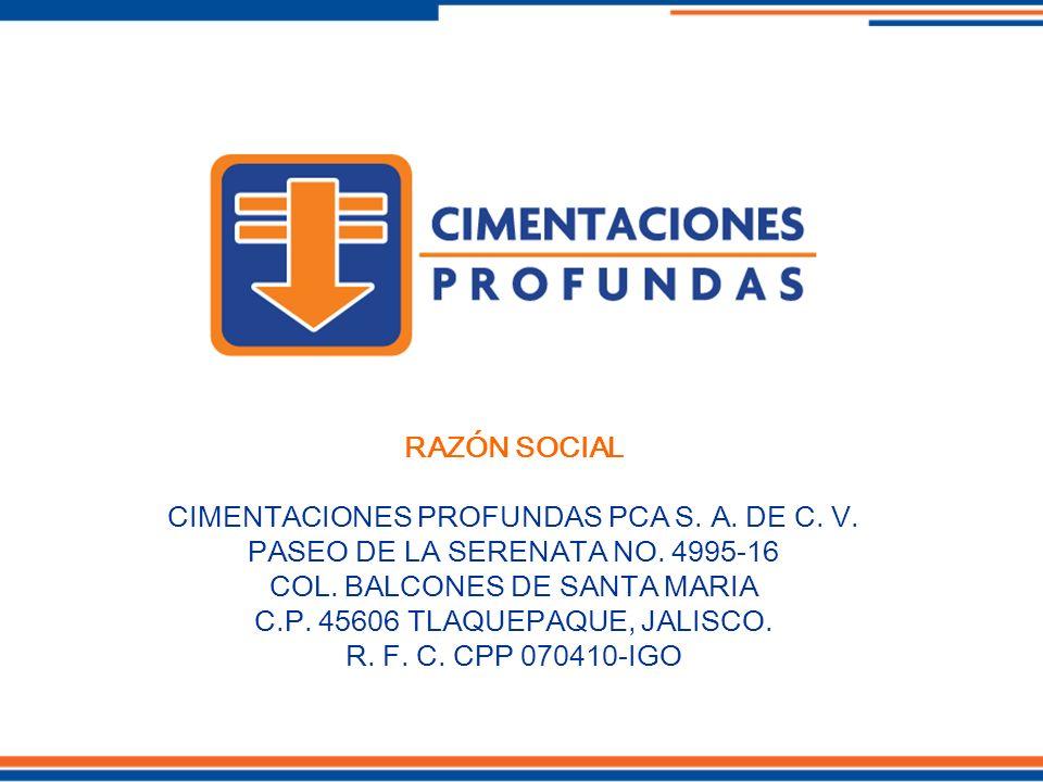 RAZÓN SOCIAL CIMENTACIONES PROFUNDAS PCA S. A. DE C. V. PASEO DE LA SERENATA NO. 4995-16 COL. BALCONES DE SANTA MARIA C.P. 45606 TLAQUEPAQUE, JALISCO.