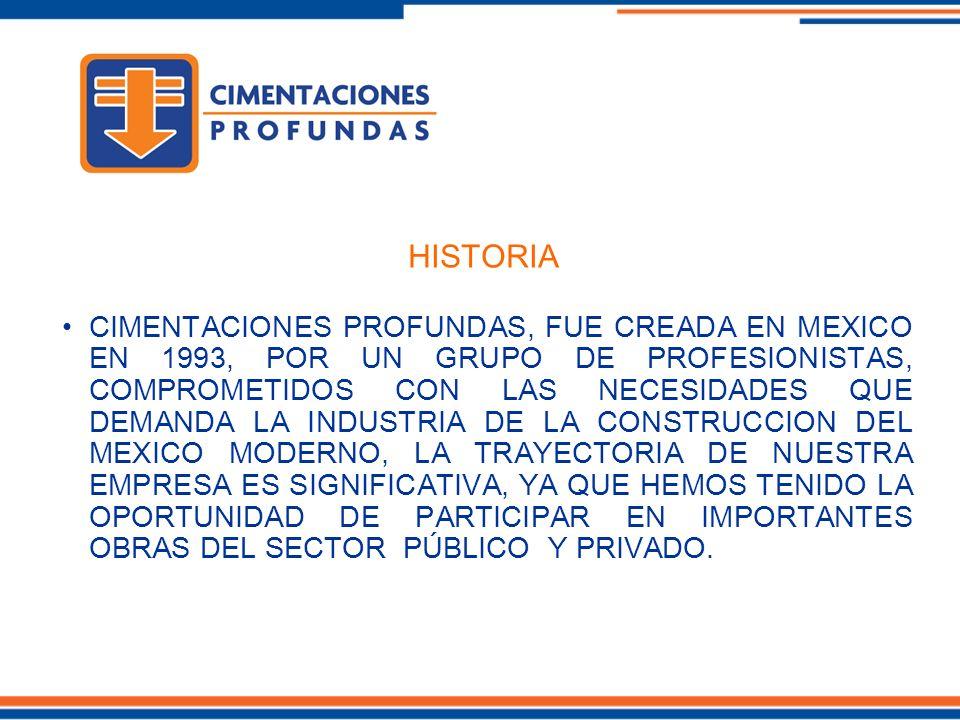 HISTORIA CIMENTACIONES PROFUNDAS, FUE CREADA EN MEXICO EN 1993, POR UN GRUPO DE PROFESIONISTAS, COMPROMETIDOS CON LAS NECESIDADES QUE DEMANDA LA INDUSTRIA DE LA CONSTRUCCION DEL MEXICO MODERNO, LA TRAYECTORIA DE NUESTRA EMPRESA ES SIGNIFICATIVA, YA QUE HEMOS TENIDO LA OPORTUNIDAD DE PARTICIPAR EN IMPORTANTES OBRAS DEL SECTOR PÚBLICO Y PRIVADO.