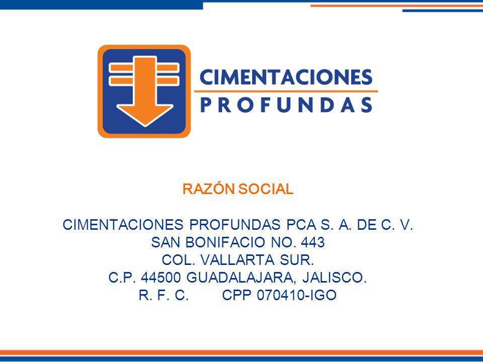RAZÓN SOCIAL CIMENTACIONES PROFUNDAS PCA S. A. DE C. V. SAN BONIFACIO NO. 443 COL. VALLARTA SUR. C.P. 44500 GUADALAJARA, JALISCO. R. F. C. CPP 070410-