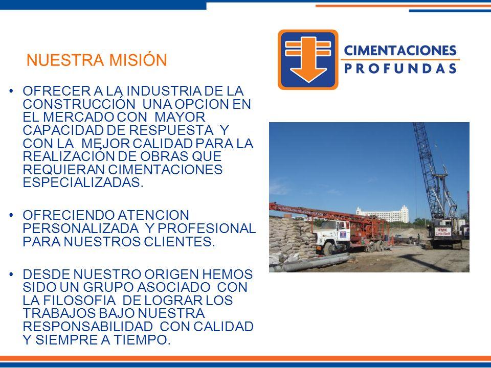 OFRECER A LA INDUSTRIA DE LA CONSTRUCCIÓN UNA OPCION EN EL MERCADO CON MAYOR CAPACIDAD DE RESPUESTA Y CON LA MEJOR CALIDAD PARA LA REALIZACIÓN DE OBRAS QUE REQUIERAN CIMENTACIONES ESPECIALIZADAS.