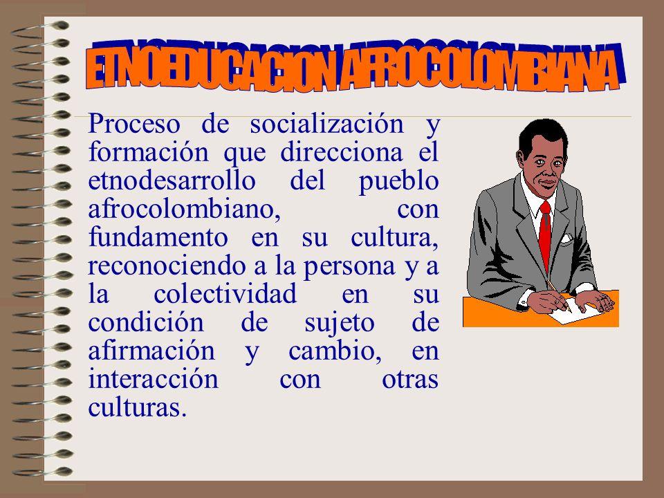 Proceso de socialización y formación que direcciona el etnodesarrollo del pueblo afrocolombiano, con fundamento en su cultura, reconociendo a la persona y a la colectividad en su condición de sujeto de afirmación y cambio, en interacción con otras culturas.