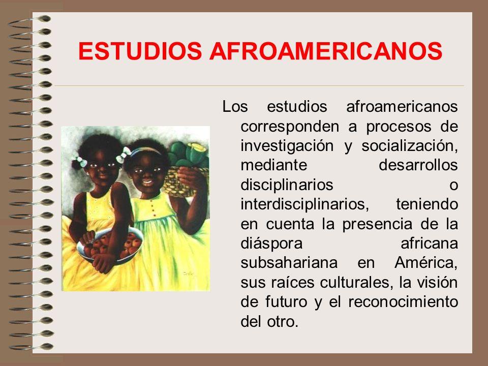 ESTUDIOS AFROAMERICANOS Los estudios afroamericanos corresponden a procesos de investigación y socialización, mediante desarrollos disciplinarios o interdisciplinarios, teniendo en cuenta la presencia de la diáspora africana subsahariana en América, sus raíces culturales, la visión de futuro y el reconocimiento del otro.