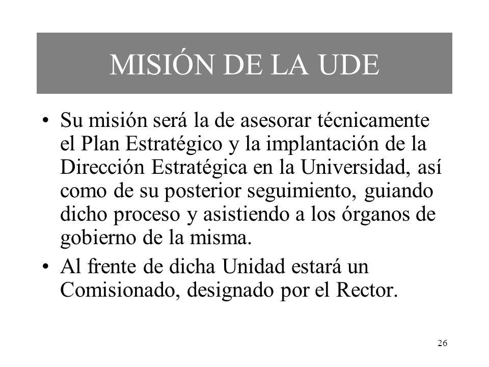 26 MISIÓN DE LA UDE Su misión será la de asesorar técnicamente el Plan Estratégico y la implantación de la Dirección Estratégica en la Universidad, as