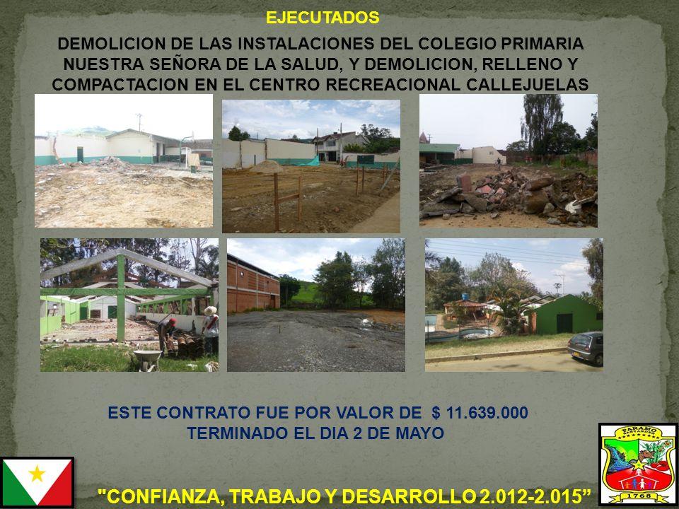 CONFIANZA, TRABAJO Y DESARROLLO 2.012-2.015 DEMOLICION DE LAS INSTALACIONES DEL COLEGIO PRIMARIA NUESTRA SEÑORA DE LA SALUD, Y DEMOLICION, RELLENO Y COMPACTACION EN EL CENTRO RECREACIONAL CALLEJUELAS ESTE CONTRATO FUE POR VALOR DE $ 11.639.000 TERMINADO EL DIA 2 DE MAYO EJECUTADOS