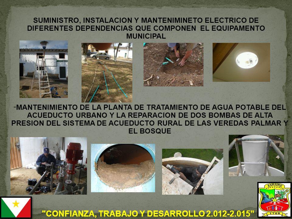 CONFIANZA, TRABAJO Y DESARROLLO 2.012-2.015 MANTENIMIENTO DE LA PLANTA DE TRATAMIENTO DE AGUA POTABLE DEL ACUEDUCTO URBANO Y LA REPARACION DE DOS BOMBAS DE ALTA PRESION DEL SISTEMA DE ACUEDUCTO RURAL DE LAS VEREDAS PALMAR Y EL BOSQUE SUMINISTRO, INSTALACION Y MANTENIMINETO ELECTRICO DE DIFERENTES DEPENDENCIAS QUE COMPONEN EL EQUIPAMENTO MUNICIPAL