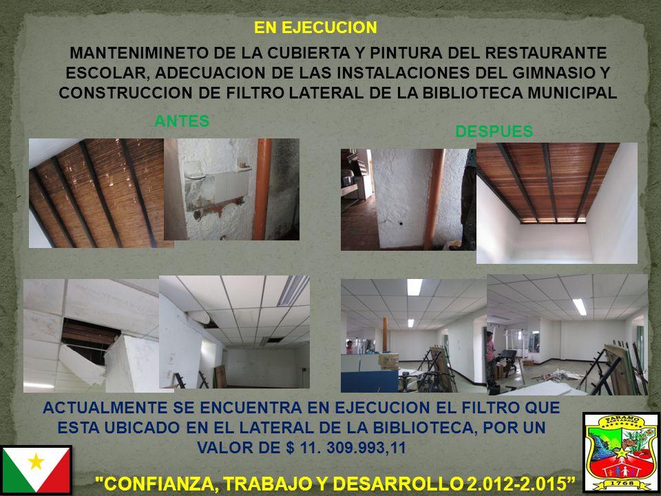 CONFIANZA, TRABAJO Y DESARROLLO 2.012-2.015 MANTENIMINETO DE LA CUBIERTA Y PINTURA DEL RESTAURANTE ESCOLAR, ADECUACION DE LAS INSTALACIONES DEL GIMNASIO Y CONSTRUCCION DE FILTRO LATERAL DE LA BIBLIOTECA MUNICIPAL ANTES DESPUES ACTUALMENTE SE ENCUENTRA EN EJECUCION EL FILTRO QUE ESTA UBICADO EN EL LATERAL DE LA BIBLIOTECA, POR UN VALOR DE $ 11.