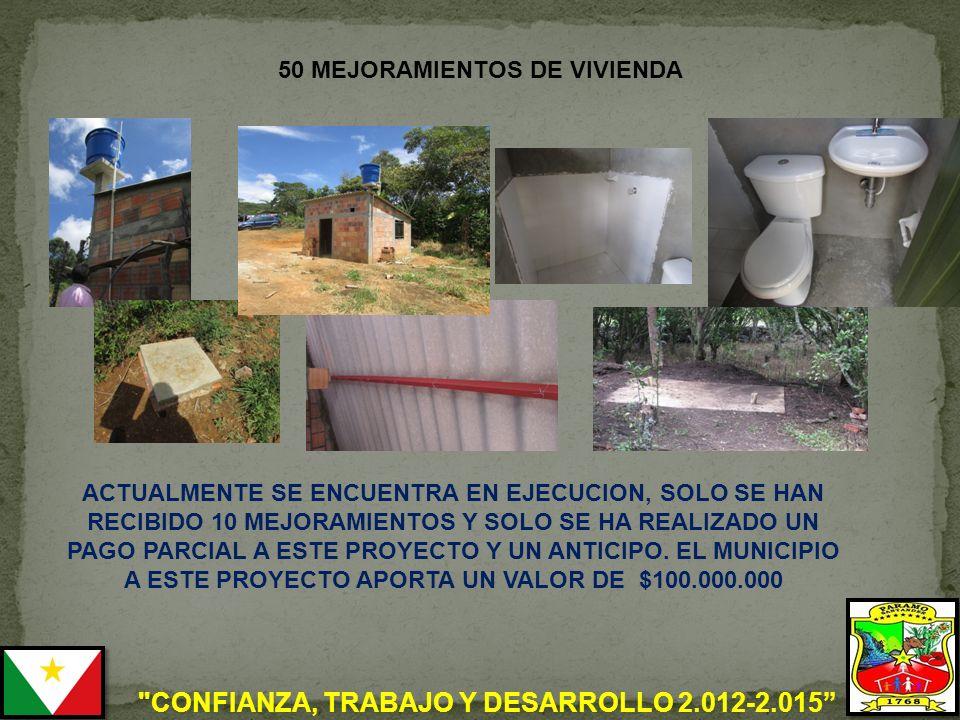 CONFIANZA, TRABAJO Y DESARROLLO 2.012-2.015 50 MEJORAMIENTOS DE VIVIENDA ACTUALMENTE SE ENCUENTRA EN EJECUCION, SOLO SE HAN RECIBIDO 10 MEJORAMIENTOS Y SOLO SE HA REALIZADO UN PAGO PARCIAL A ESTE PROYECTO Y UN ANTICIPO.
