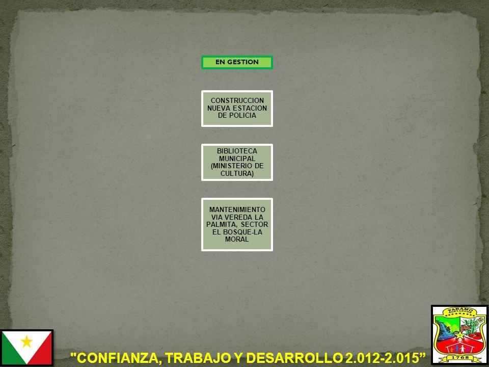 CONFIANZA, TRABAJO Y DESARROLLO 2.012-2.015 EN GESTION CONSTRUCCION NUEVA ESTACION DE POLICIA BIBLIOTECA MUNICIPAL (MINISTERIO DE CULTURA) MANTENIMIENTO VIA VEREDA LA PALMITA, SECTOR EL BOSQUE-LA MORAL