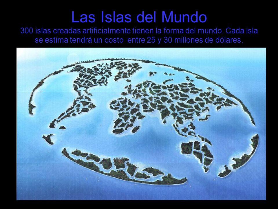 Las Islas del Mundo 300 islas creadas artificialmente tienen la forma del mundo. Cada isla se estima tendrá un costo entre 25 y 30 millones de dólares