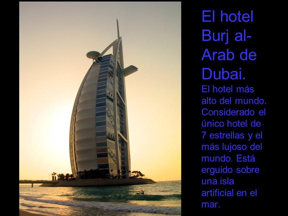 El hotel Burj al- Arab de Dubai. El hotel más alto del mundo. Considerado el único hotel de 7 estrellas y el más lujoso del mundo. Está erguido sobre