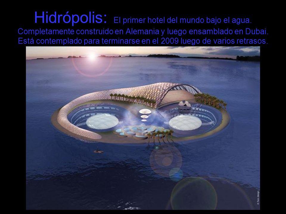 Hidrópolis: El primer hotel del mundo bajo el agua. Completamente construido en Alemania y luego ensamblado en Dubai. Está contemplado para terminarse