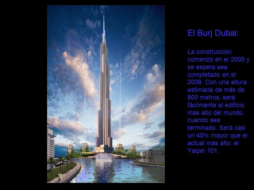 El Burj Dubai: La construcción comenzó en el 2005 y se espera sea completado en el 2008. Con una altura estimada de más de 800 metros, será fácilmente