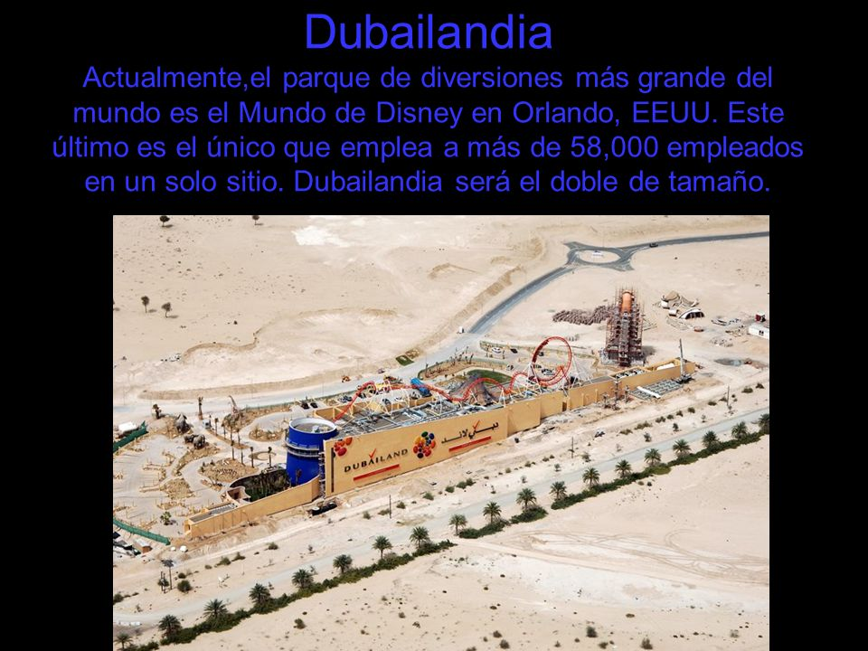 Dubailandia Actualmente,el parque de diversiones más grande del mundo es el Mundo de Disney en Orlando, EEUU. Este último es el único que emplea a más
