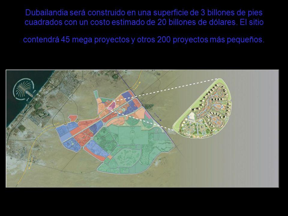 Dubailandia será construido en una superficie de 3 billones de pies cuadrados con un costo estimado de 20 billones de dólares. El sitio contendrá 45 m