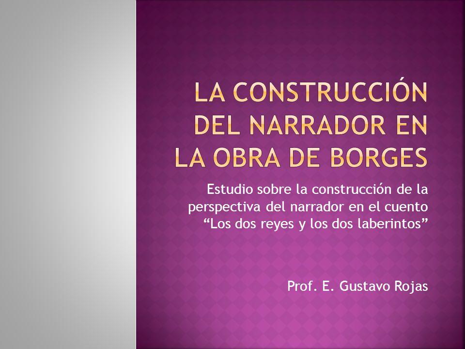 Estudio sobre la construcción de la perspectiva del narrador en el cuento Los dos reyes y los dos laberintos Prof. E. Gustavo Rojas