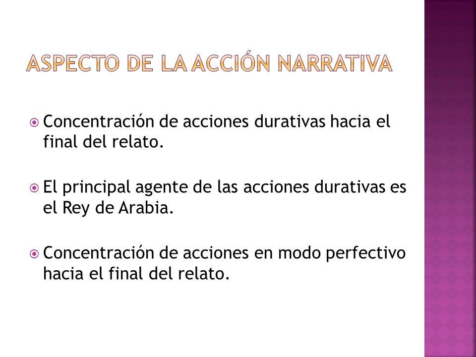 Concentración de acciones durativas hacia el final del relato. El principal agente de las acciones durativas es el Rey de Arabia. Concentración de acc