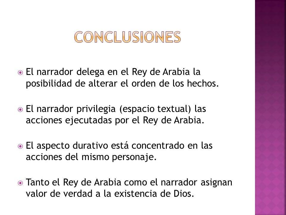 El narrador delega en el Rey de Arabia la posibilidad de alterar el orden de los hechos. El narrador privilegia (espacio textual) las acciones ejecuta