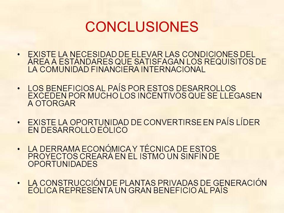 CONCLUSIONES EXISTE LA NECESIDAD DE ELEVAR LAS CONDICIONES DEL ÁREA A ESTÁNDARES QUE SATISFAGAN LOS REQUISITOS DE LA COMUNIDAD FINANCIERA INTERNACIONAL LOS BENEFICIOS AL PAÍS POR ESTOS DESARROLLOS EXCEDEN POR MUCHO LOS INCENTIVOS QUE SE LLEGASEN A OTORGAR EXISTE LA OPORTUNIDAD DE CONVERTIRSE EN PAÍS LÍDER EN DESARROLLO EÓLICO LA DERRAMA ECONÓMICA Y TÉCNICA DE ESTOS PROYECTOS CREARÁ EN EL ISTMO UN SINFÍN DE OPORTUNIDADES LA CONSTRUCCIÓN DE PLANTAS PRIVADAS DE GENERACIÓN EÓLICA REPRESENTA UN GRAN BENEFICIO AL PAÍS