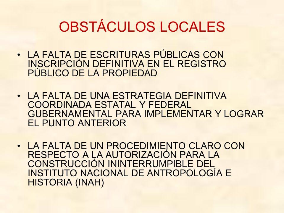 OBSTÁCULOS LOCALES LA FALTA DE ESCRITURAS PÚBLICAS CON INSCRIPCIÓN DEFINITIVA EN EL REGISTRO PÚBLICO DE LA PROPIEDAD LA FALTA DE UNA ESTRATEGIA DEFINITIVA COORDINADA ESTATAL Y FEDERAL GUBERNAMENTAL PARA IMPLEMENTAR Y LOGRAR EL PUNTO ANTERIOR LA FALTA DE UN PROCEDIMIENTO CLARO CON RESPECTO A LA AUTORIZACIÓN PARA LA CONSTRUCCIÓN ININTERRUMPIBLE DEL INSTITUTO NACIONAL DE ANTROPOLOGÍA E HISTORIA (INAH)