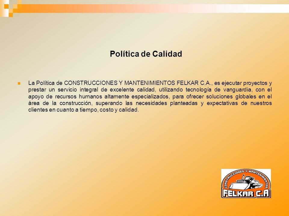 Política de Calidad La Política de CONSTRUCCIONES Y MANTENIMIENTOS FELKAR C.A., es ejecutar proyectos y prestar un servicio integral de excelente cali