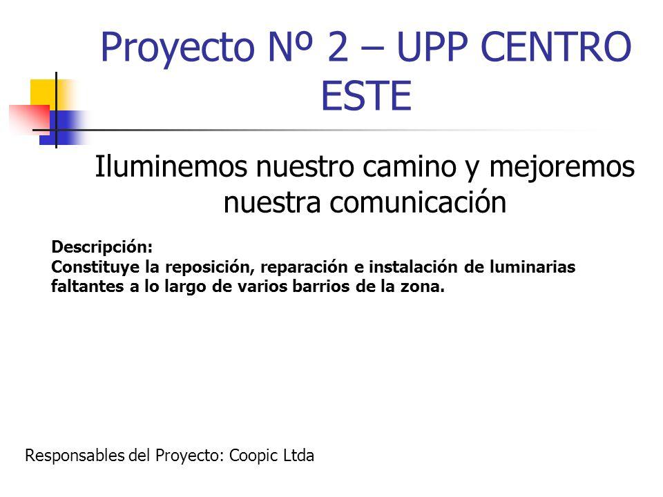 Proyecto Nº 2 – UPP CENTRO ESTE Iluminemos nuestro camino y mejoremos nuestra comunicación Descripción: Constituye la reposición, reparación e instala
