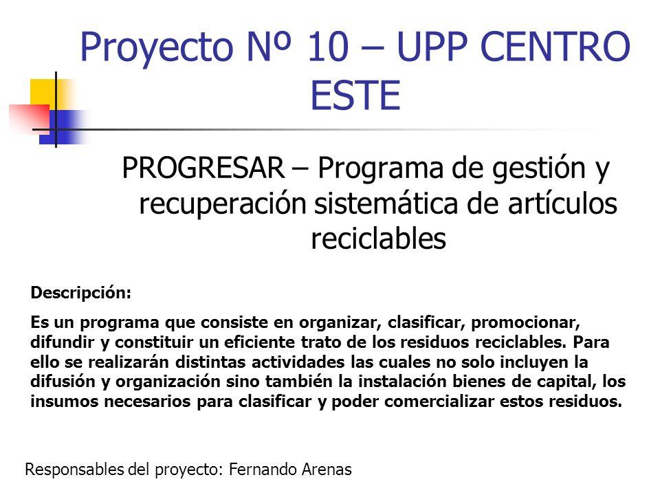 Proyecto Nº 10 – UPP CENTRO ESTE PROGRESAR – Programa de gestión y recuperación sistemática de artículos reciclables Descripción: Es un programa que c
