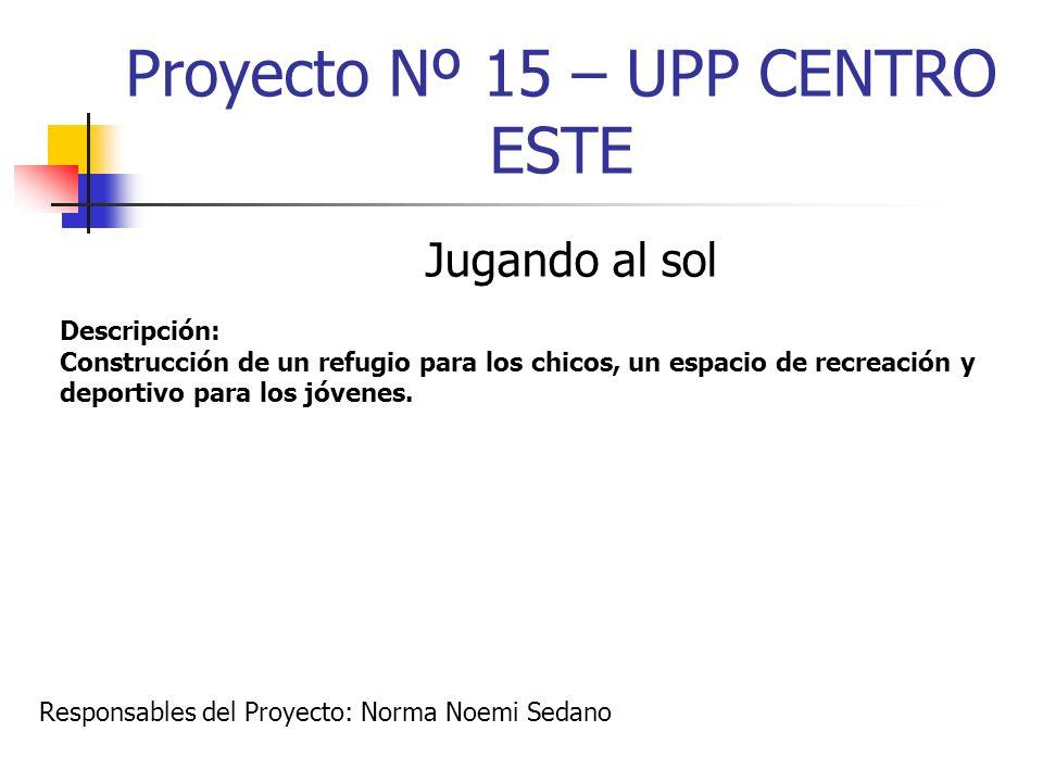 Proyecto Nº 15 – UPP CENTRO ESTE Jugando al sol Descripción: Construcción de un refugio para los chicos, un espacio de recreación y deportivo para los