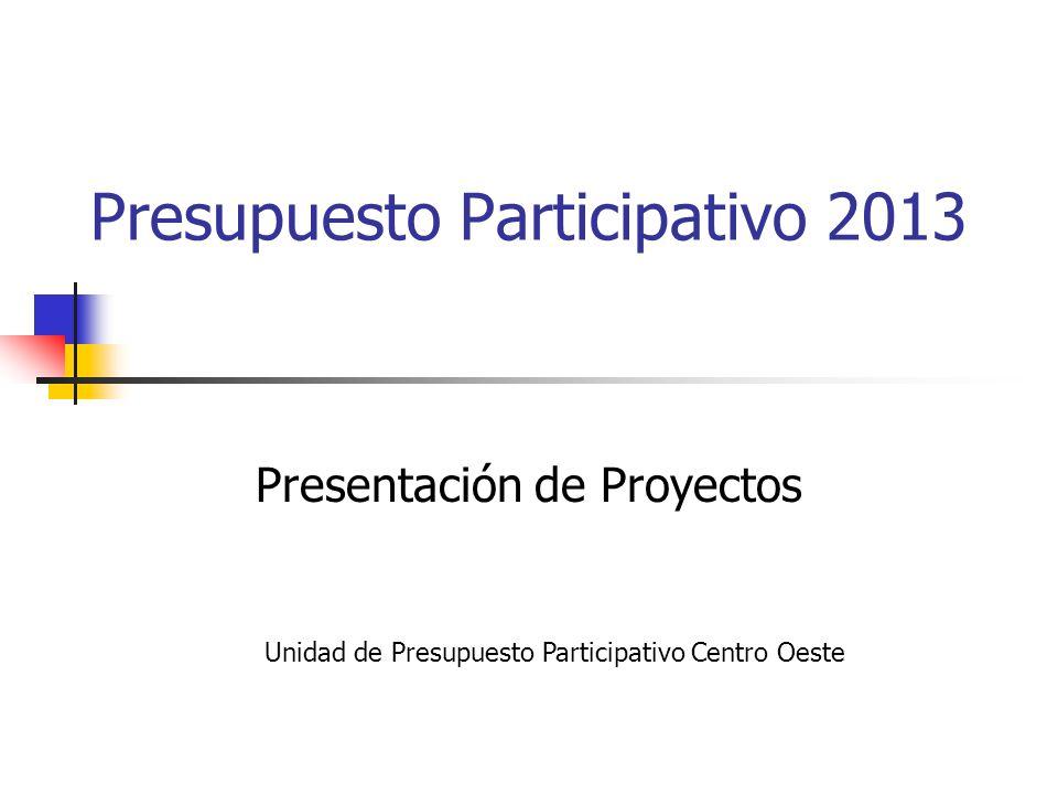 Presupuesto Participativo 2013 Presentación de Proyectos Unidad de Presupuesto Participativo Centro Oeste