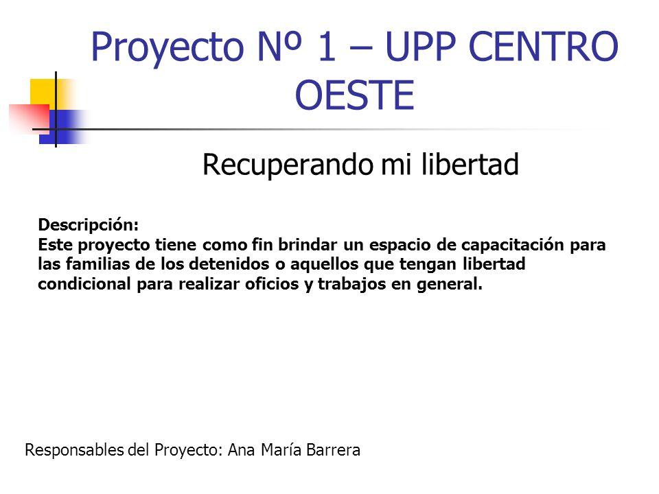 Proyecto Nº 1 – UPP CENTRO OESTE Recuperando mi libertad Descripción: Este proyecto tiene como fin brindar un espacio de capacitación para las familia