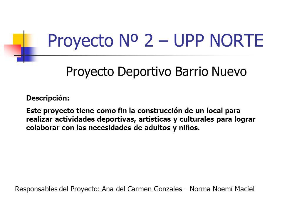 Proyecto Nº 2 – UPP NORTE Proyecto Deportivo Barrio Nuevo Descripción: Este proyecto tiene como fin la construcción de un local para realizar activida
