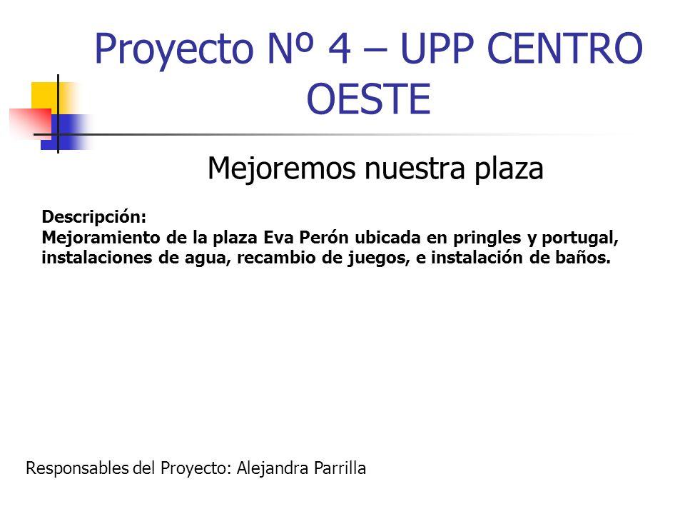 Proyecto Nº 4 – UPP CENTRO OESTE Mejoremos nuestra plaza Descripción: Mejoramiento de la plaza Eva Perón ubicada en pringles y portugal, instalaciones