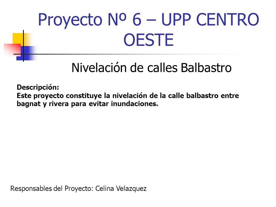 Proyecto Nº 6 – UPP CENTRO OESTE Nivelación de calles Balbastro Descripción: Este proyecto constituye la nivelación de la calle balbastro entre bagnat