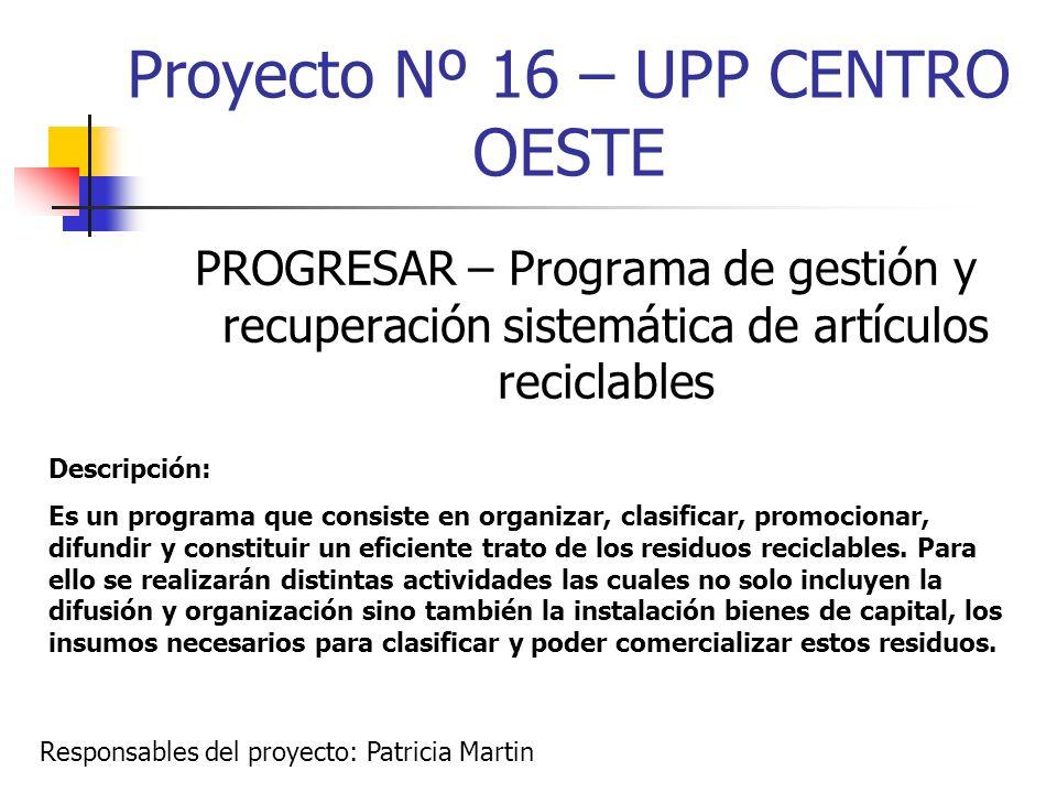 Proyecto Nº 16 – UPP CENTRO OESTE PROGRESAR – Programa de gestión y recuperación sistemática de artículos reciclables Descripción: Es un programa que