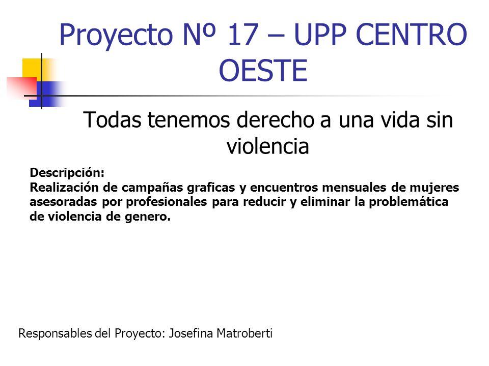Proyecto Nº 17 – UPP CENTRO OESTE Todas tenemos derecho a una vida sin violencia Descripción: Realización de campañas graficas y encuentros mensuales