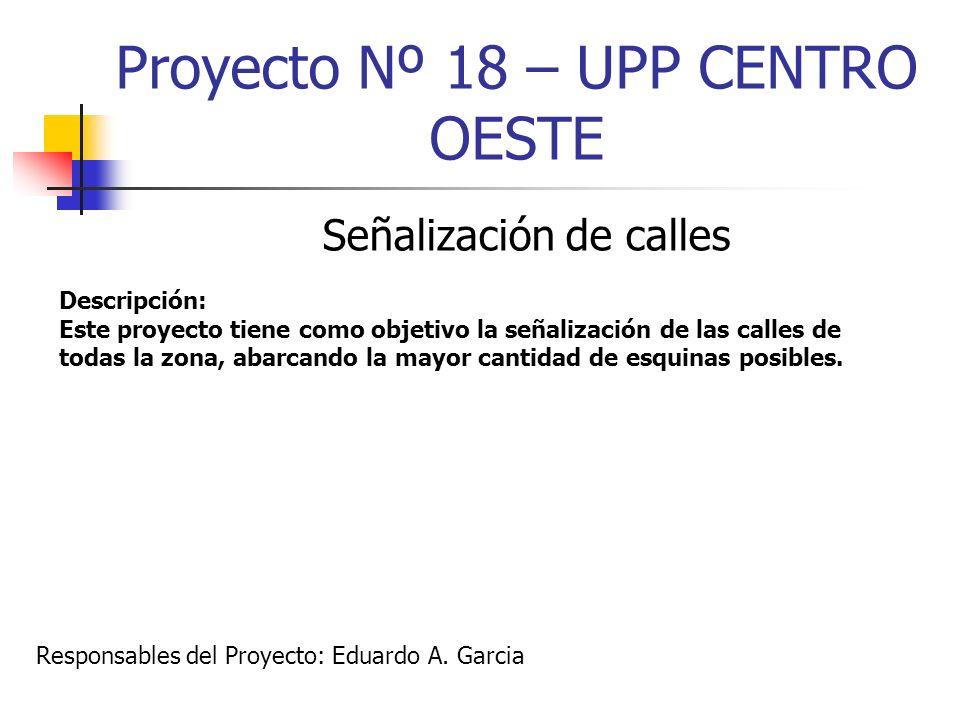 Proyecto Nº 18 – UPP CENTRO OESTE Señalización de calles Descripción: Este proyecto tiene como objetivo la señalización de las calles de todas la zona