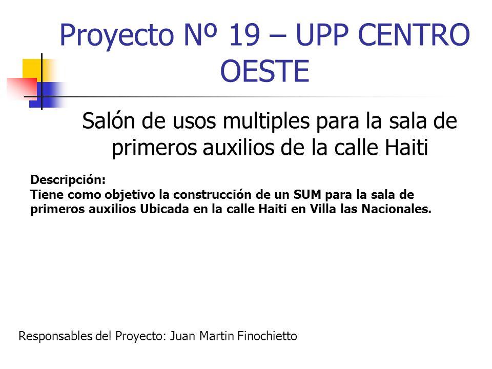 Proyecto Nº 19 – UPP CENTRO OESTE Salón de usos multiples para la sala de primeros auxilios de la calle Haiti Descripción: Tiene como objetivo la cons