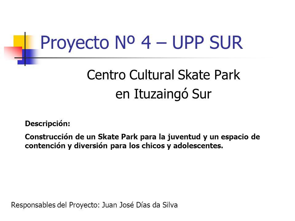 Proyecto Nº 4 – UPP SUR Centro Cultural Skate Park en Ituzaingó Sur Descripción: Construcción de un Skate Park para la juventud y un espacio de conten