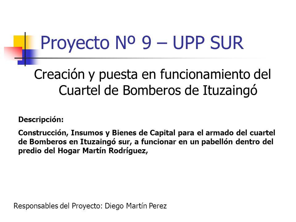 Proyecto Nº 9 – UPP SUR Creación y puesta en funcionamiento del Cuartel de Bomberos de Ituzaingó Descripción: Construcción, Insumos y Bienes de Capita