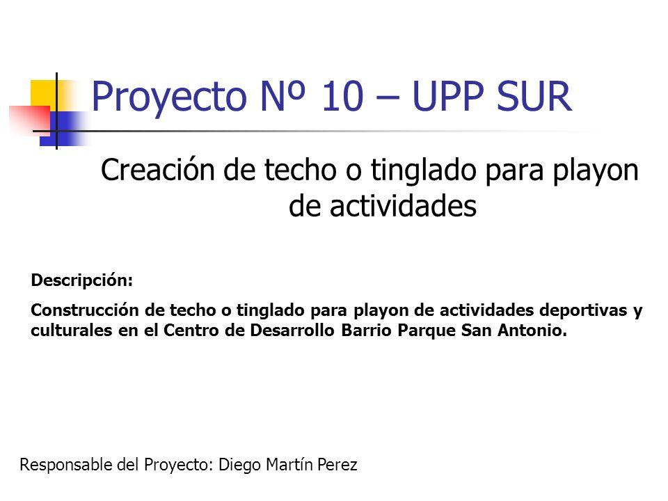 Proyecto Nº 10 – UPP SUR Creación de techo o tinglado para playon de actividades Descripción: Construcción de techo o tinglado para playon de activida