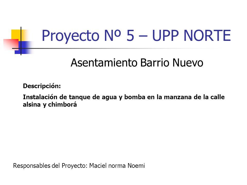 Proyecto Nº 5 – UPP NORTE Asentamiento Barrio Nuevo Descripción: Instalación de tanque de agua y bomba en la manzana de la calle alsina y chimborá Res