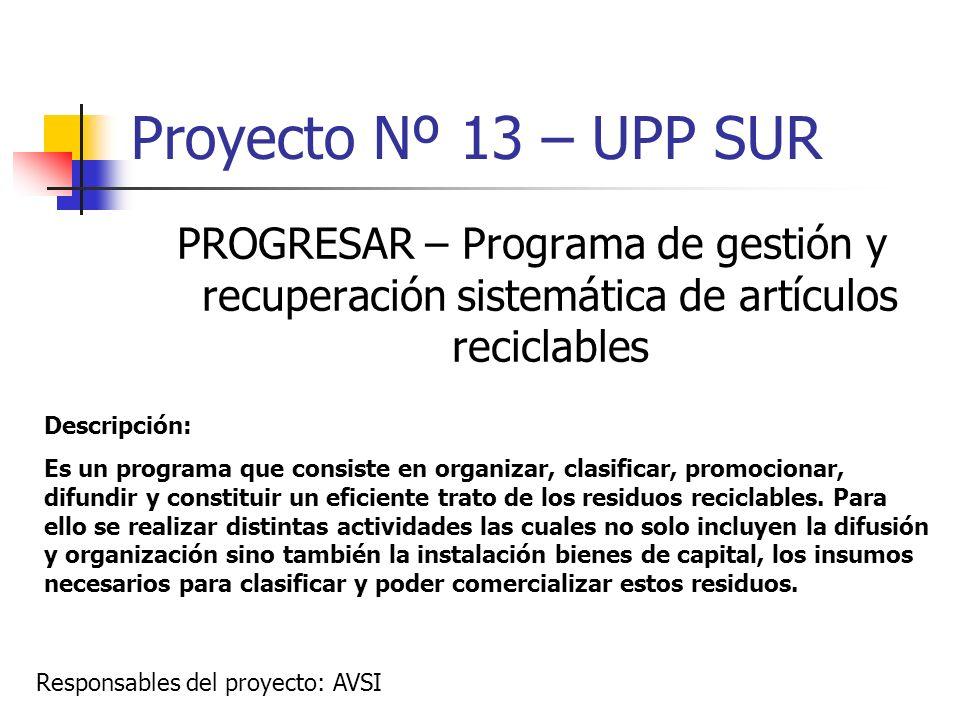 Proyecto Nº 13 – UPP SUR PROGRESAR – Programa de gestión y recuperación sistemática de artículos reciclables Descripción: Es un programa que consiste
