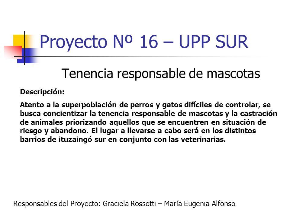 Proyecto Nº 16 – UPP SUR Tenencia responsable de mascotas Descripción: Atento a la superpoblación de perros y gatos difíciles de controlar, se busca c