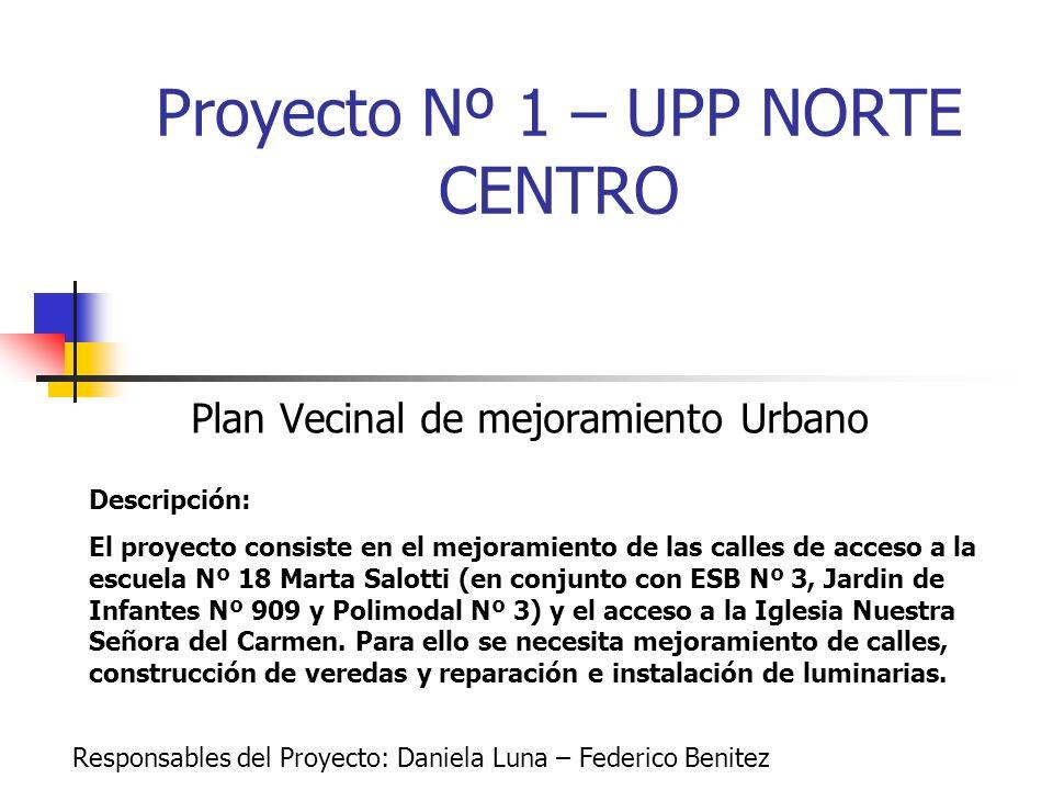 Proyecto Nº 1 – UPP NORTE CENTRO Plan Vecinal de mejoramiento Urbano Descripción: El proyecto consiste en el mejoramiento de las calles de acceso a la